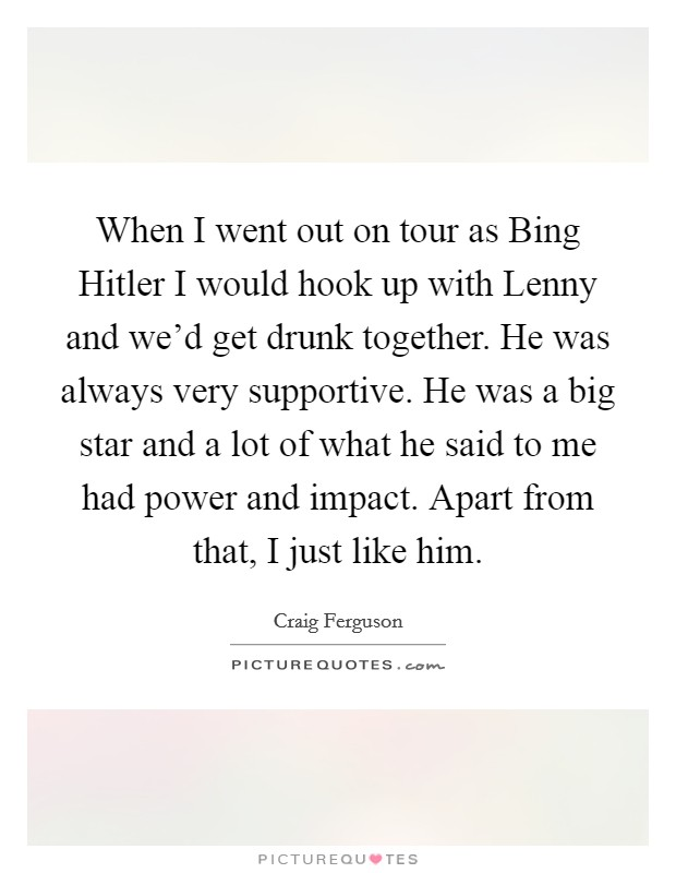 When I went out on tour as Bing Hitler I would hook up with Lenny and we'd get drunk together. He was always very supportive. He was a big star and a lot of what he said to me had power and impact. Apart from that, I just like him Picture Quote #1