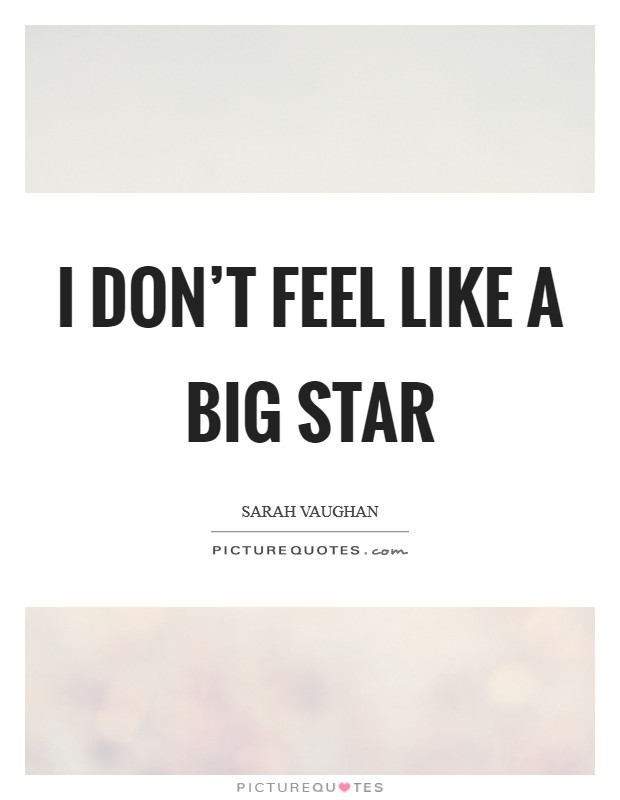 I don't feel like a big star Picture Quote #1
