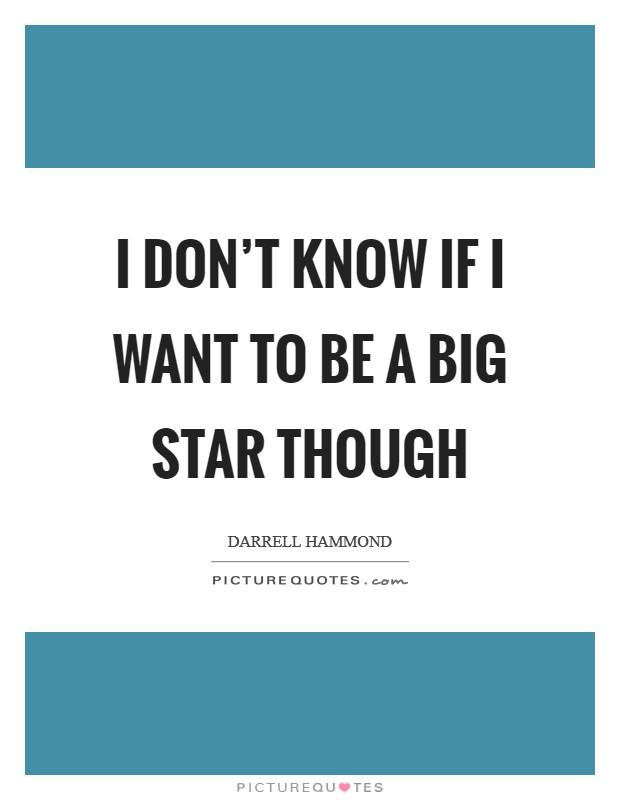 I don't know if I want to be a big star though Picture Quote #1