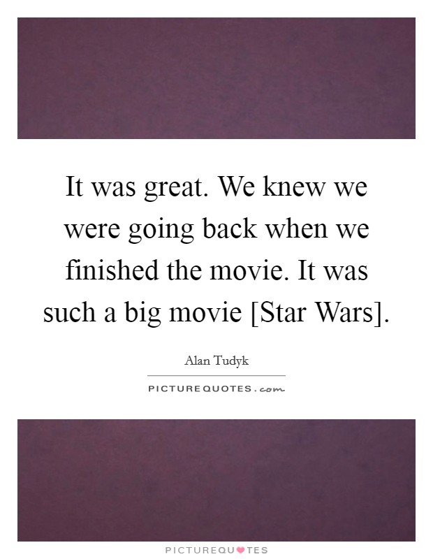 It was great. We knew we were going back when we finished the movie. It was such a big movie [Star Wars]. Picture Quote #1