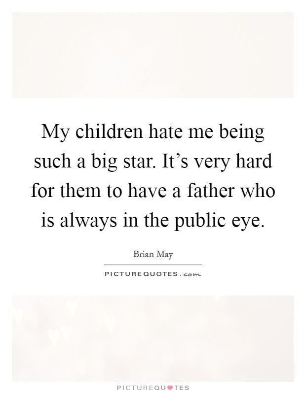 My children hate me being such a big star. It's very hard for them to have a father who is always in the public eye Picture Quote #1