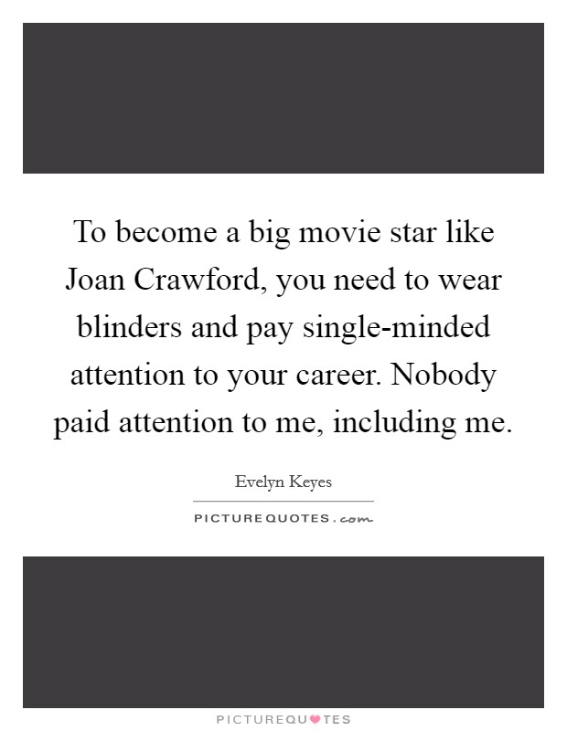 To become a big movie star like Joan Crawford, you need to wear blinders and pay single-minded attention to your career. Nobody paid attention to me, including me Picture Quote #1