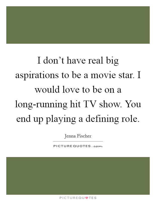 I don't have real big aspirations to be a movie star. I would love to be on a long-running hit TV show. You end up playing a defining role Picture Quote #1