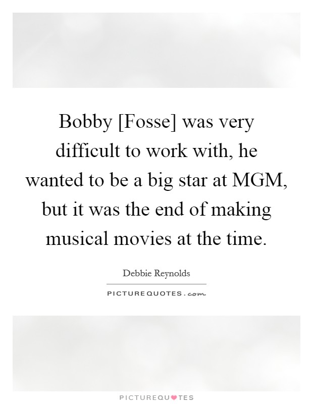 Bobby [Fosse] was very difficult to work with, he wanted to be a big star at MGM, but it was the end of making musical movies at the time Picture Quote #1