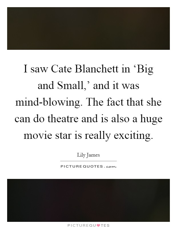 I saw Cate Blanchett in 'Big and Small,' and it was mind-blowing. The fact that she can do theatre and is also a huge movie star is really exciting Picture Quote #1