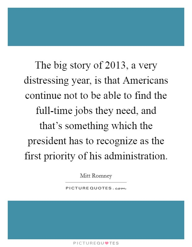The big story of 2013, a very distressing year, is that Americans continue not to be able to find the full-time jobs they need, and that's something which the president has to recognize as the first priority of his administration Picture Quote #1
