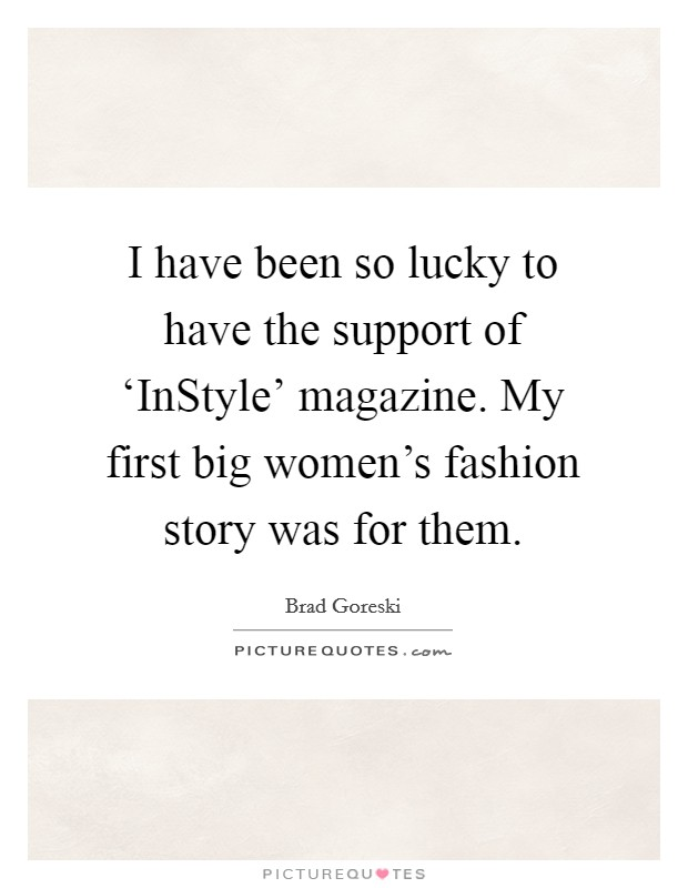 I have been so lucky to have the support of 'InStyle' magazine. My first big women's fashion story was for them Picture Quote #1