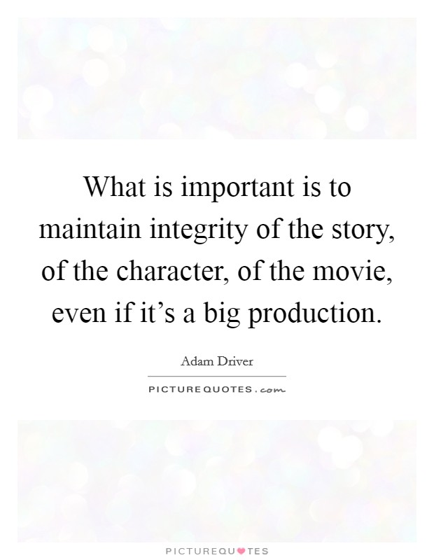 What is important is to maintain integrity of the story, of the character, of the movie, even if it's a big production Picture Quote #1