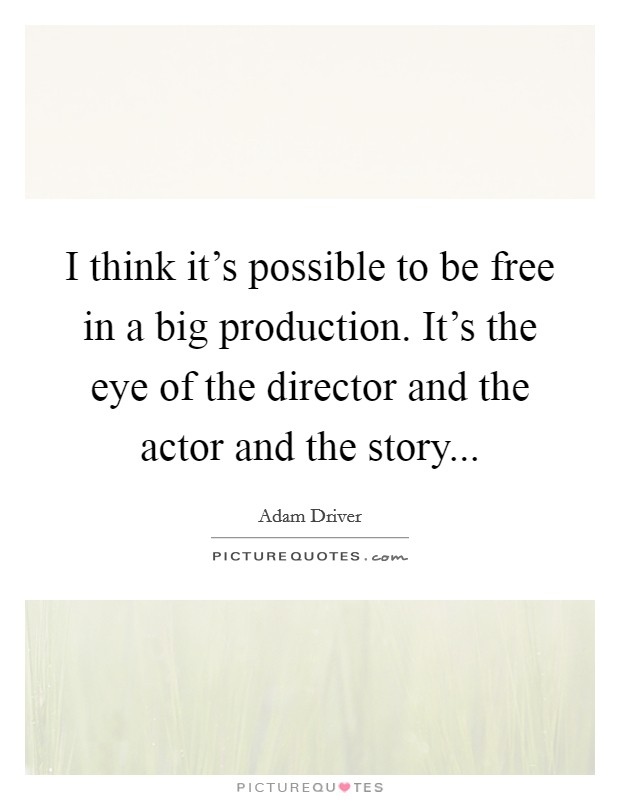 I think it's possible to be free in a big production. It's the eye of the director and the actor and the story Picture Quote #1