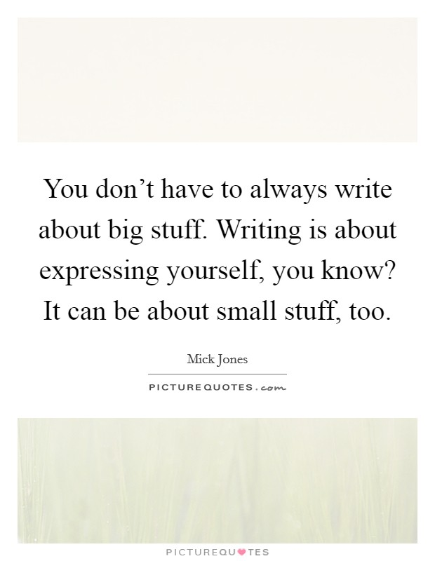 You don't have to always write about big stuff. Writing is about expressing yourself, you know? It can be about small stuff, too Picture Quote #1