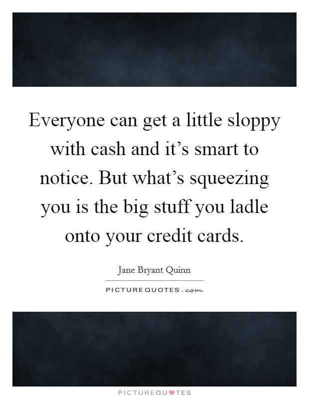 Everyone can get a little sloppy with cash and it's smart to notice. But what's squeezing you is the big stuff you ladle onto your credit cards Picture Quote #1