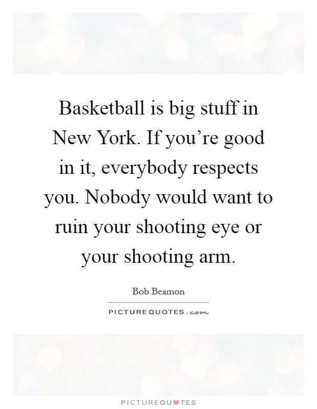 Basketball is big stuff in New York. If you're good in it, everybody respects you. Nobody would want to ruin your shooting eye or your shooting arm Picture Quote #1