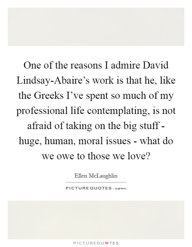 One of the reasons I admire David Lindsay-Abaire's work is that he, like the Greeks I've spent so much of my professional life contemplating, is not afraid of taking on the big stuff - huge, human, moral issues - what do we owe to those we love? Picture Quote #1