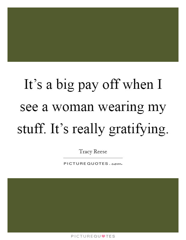It's a big pay off when I see a woman wearing my stuff. It's really gratifying Picture Quote #1