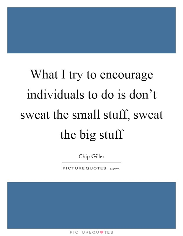 What I try to encourage individuals to do is don't sweat the small stuff, sweat the big stuff Picture Quote #1