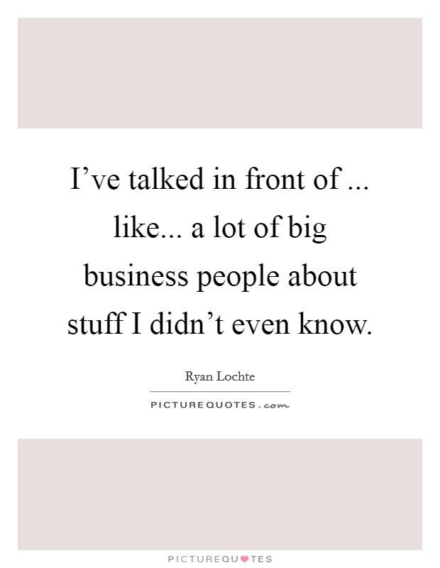 I've talked in front of ... like... a lot of big business people about stuff I didn't even know Picture Quote #1