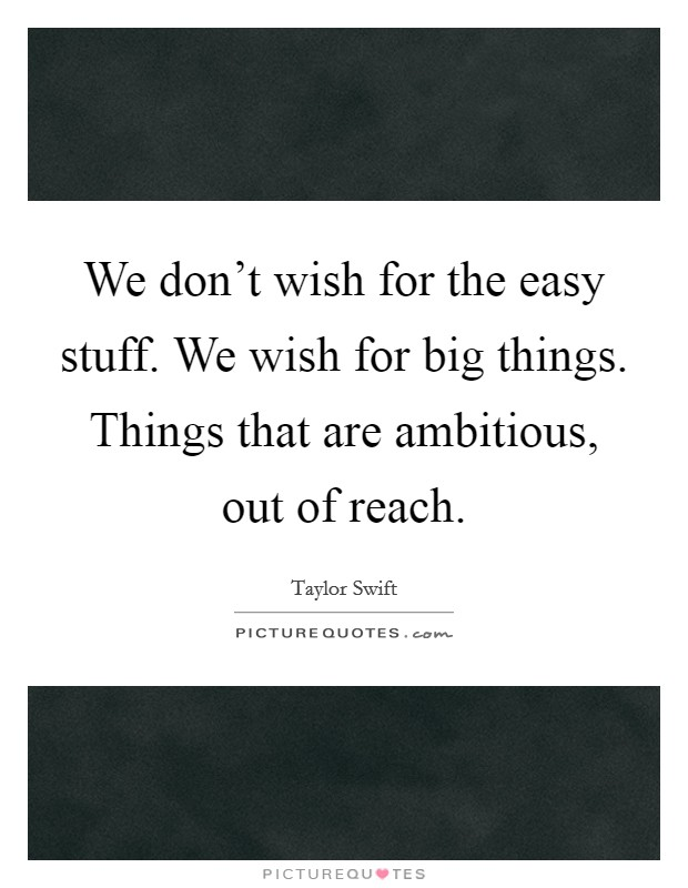 We don't wish for the easy stuff. We wish for big things. Things that are ambitious, out of reach Picture Quote #1