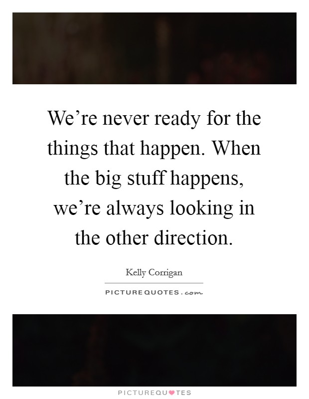 We're never ready for the things that happen. When the big stuff happens, we're always looking in the other direction Picture Quote #1