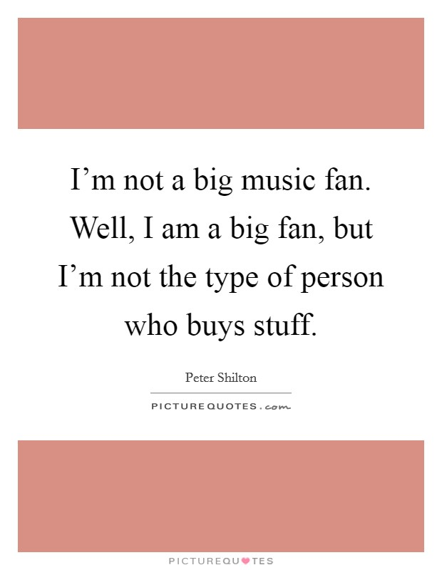 I'm not a big music fan. Well, I am a big fan, but I'm not the type of person who buys stuff. Picture Quote #1