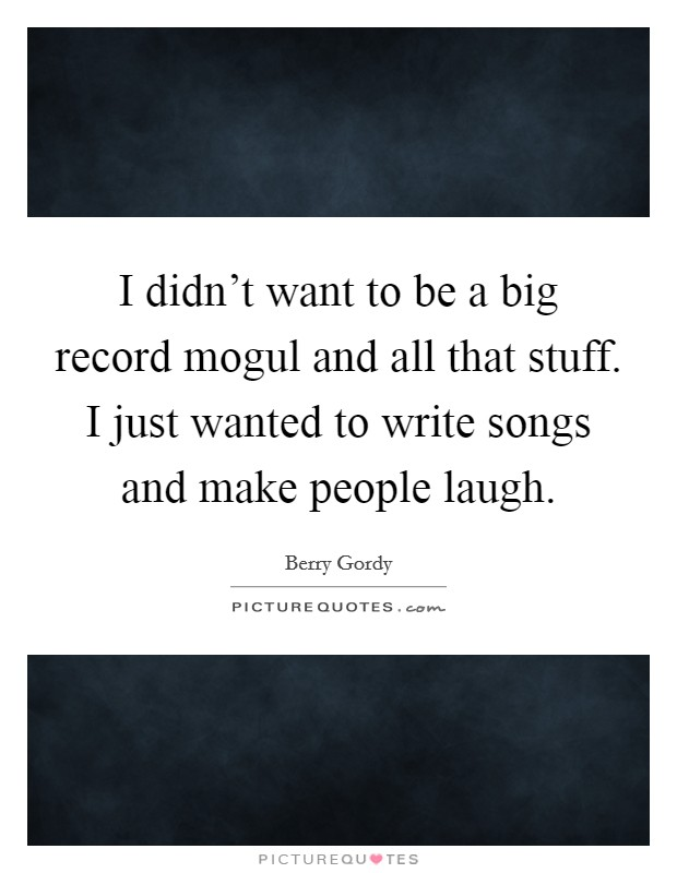 I didn't want to be a big record mogul and all that stuff. I just wanted to write songs and make people laugh Picture Quote #1