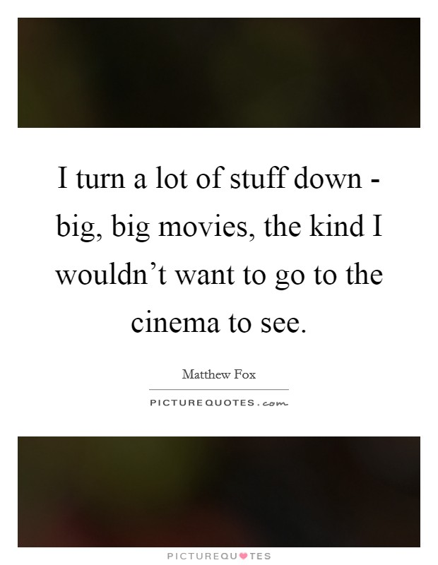 I turn a lot of stuff down - big, big movies, the kind I wouldn't want to go to the cinema to see Picture Quote #1