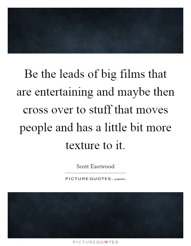 Be the leads of big films that are entertaining and maybe then cross over to stuff that moves people and has a little bit more texture to it Picture Quote #1