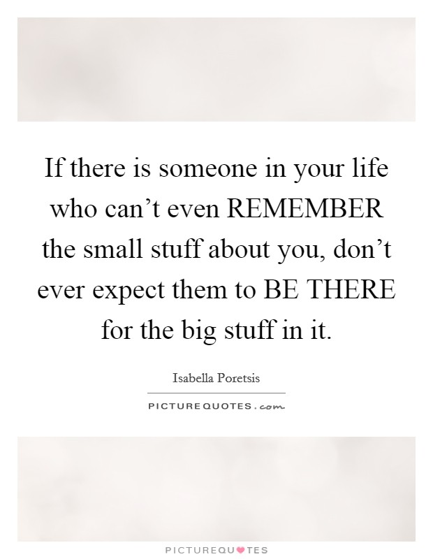 If there is someone in your life who can't even REMEMBER the small stuff about you, don't ever expect them to BE THERE for the big stuff in it Picture Quote #1