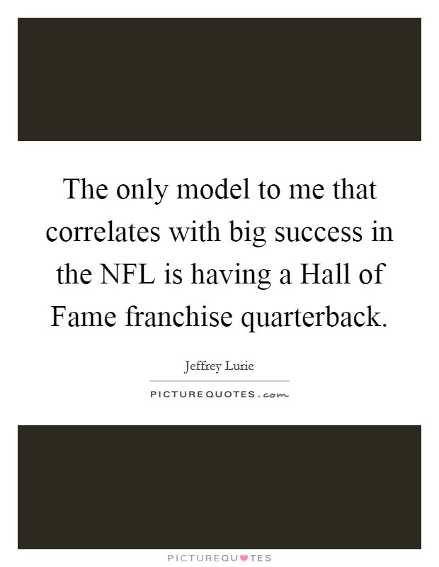 The only model to me that correlates with big success in the NFL is having a Hall of Fame franchise quarterback Picture Quote #1