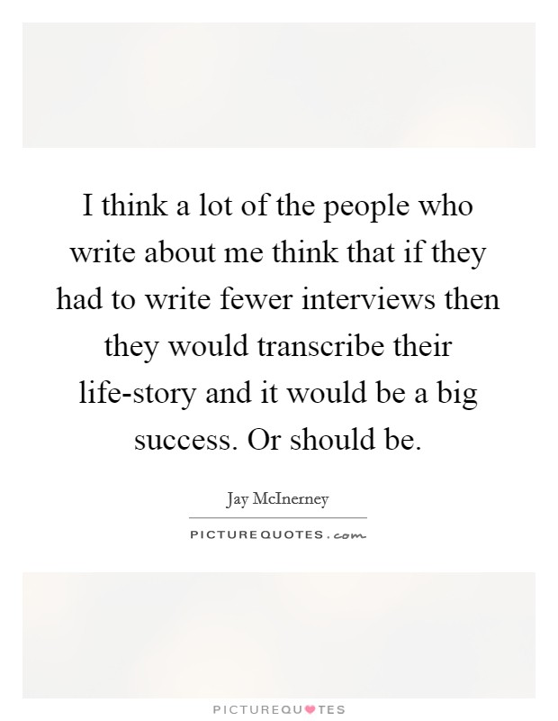 I think a lot of the people who write about me think that if they had to write fewer interviews then they would transcribe their life-story and it would be a big success. Or should be. Picture Quote #1