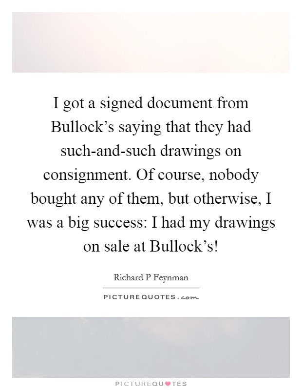 I got a signed document from Bullock's saying that they had such-and-such drawings on consignment. Of course, nobody bought any of them, but otherwise, I was a big success: I had my drawings on sale at Bullock's! Picture Quote #1