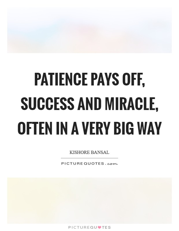 Patience pays off, success and miracle, often in a very big way Picture Quote #1
