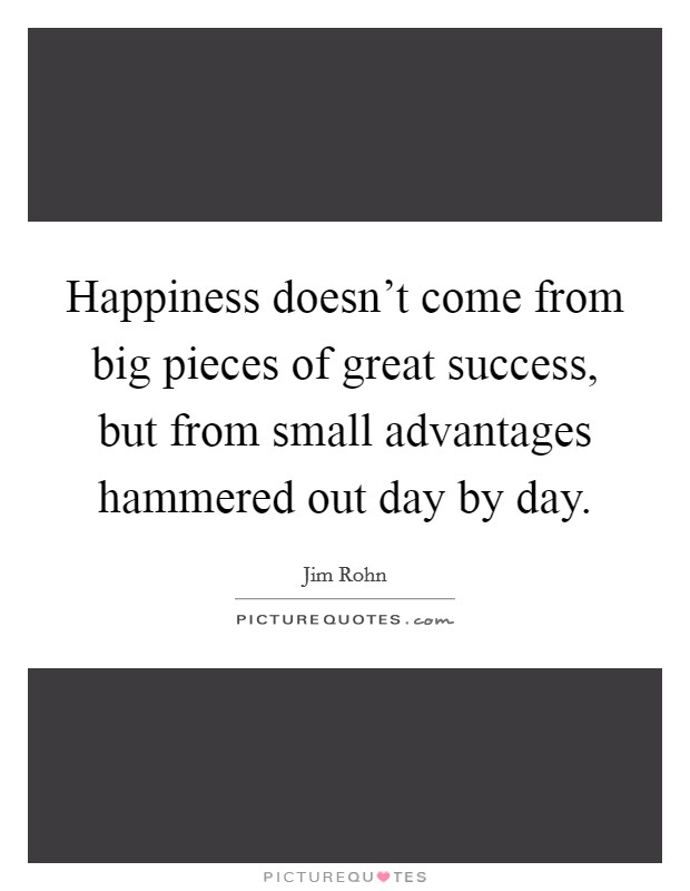 Happiness doesn't come from big pieces of great success, but from small advantages hammered out day by day Picture Quote #1