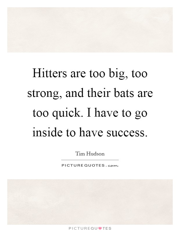 Hitters are too big, too strong, and their bats are too quick. I have to go inside to have success Picture Quote #1