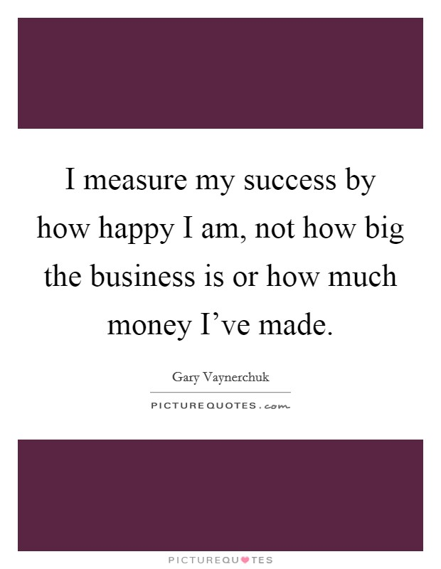 I measure my success by how happy I am, not how big the business is or how much money I've made Picture Quote #1
