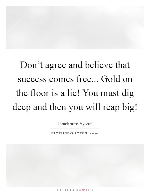 Don't agree and believe that success comes free... Gold on the floor is a lie! You must dig deep and then you will reap big! Picture Quote #1