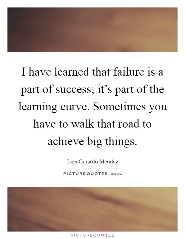 I have learned that failure is a part of success; it's part of the learning curve. Sometimes you have to walk that road to achieve big things Picture Quote #1