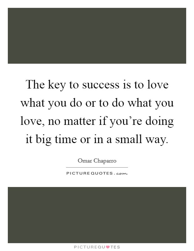 The key to success is to love what you do or to do what you love, no matter if you're doing it big time or in a small way Picture Quote #1