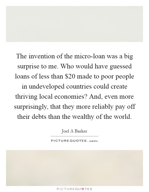 The invention of the micro-loan was a big surprise to me. Who would have guessed loans of less than $20 made to poor people in undeveloped countries could create thriving local economies? And, even more surprisingly, that they more reliably pay off their debts than the wealthy of the world Picture Quote #1