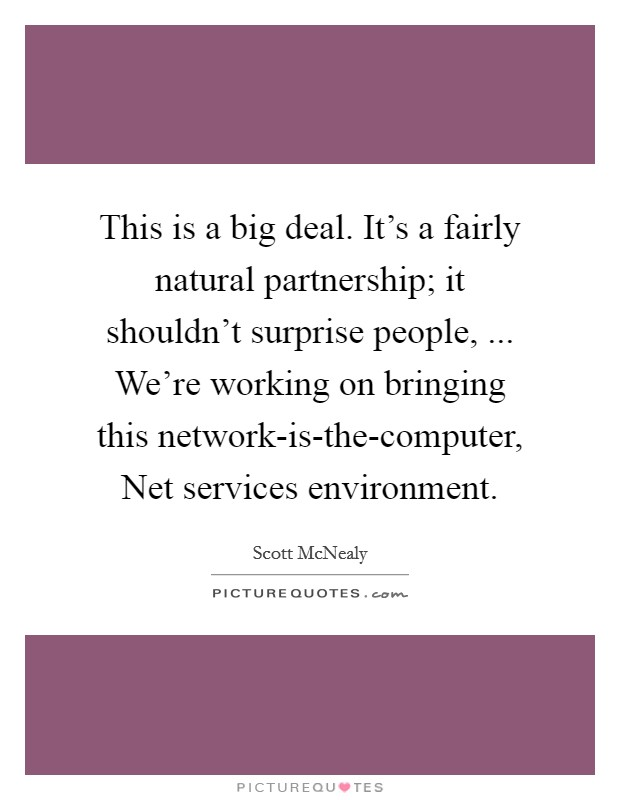 This is a big deal. It's a fairly natural partnership; it shouldn't surprise people, ... We're working on bringing this network-is-the-computer, Net services environment Picture Quote #1