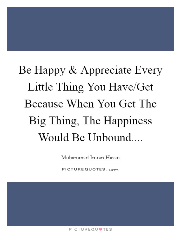 Be Happy and Appreciate Every Little Thing You Have/Get Because When You Get The Big Thing, The Happiness Would Be Unbound Picture Quote #1