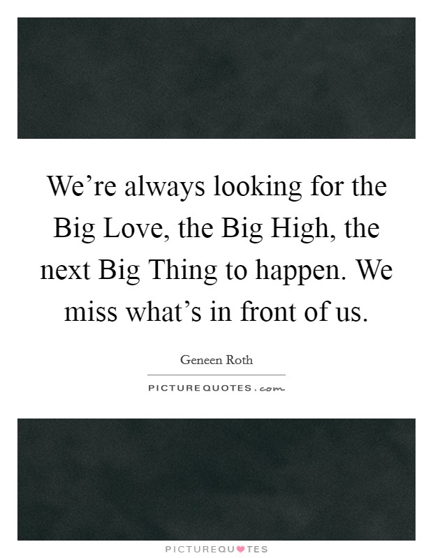 We're always looking for the Big Love, the Big High, the next Big Thing to happen. We miss what's in front of us Picture Quote #1