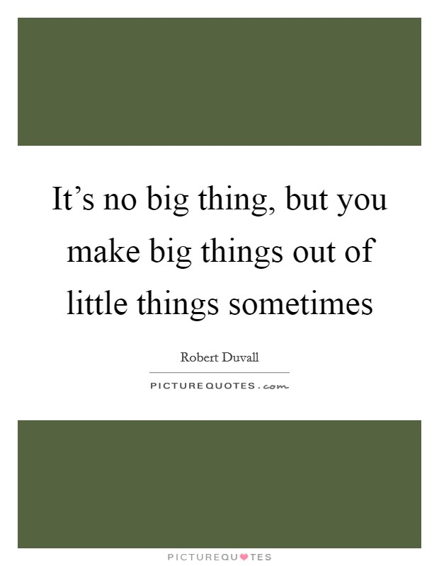 It's no big thing, but you make big things out of little things sometimes Picture Quote #1