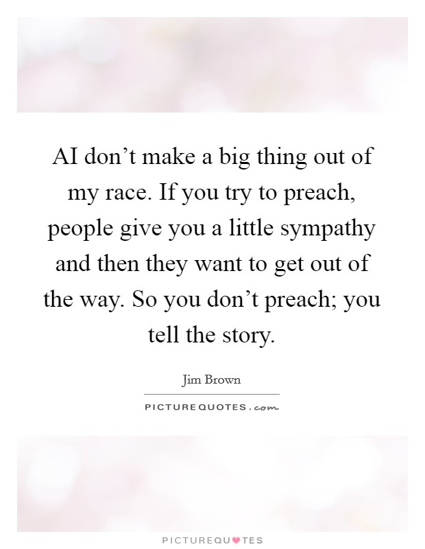 AI don't make a big thing out of my race. If you try to preach, people give you a little sympathy and then they want to get out of the way. So you don't preach; you tell the story Picture Quote #1