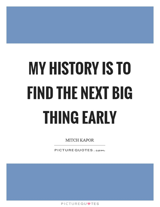 My history is to find the next big thing early Picture Quote #1