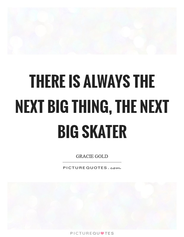 There is always the next big thing, the next big skater Picture Quote #1