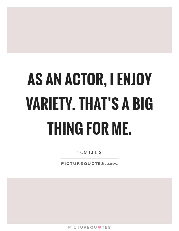 As an actor, I enjoy variety. That's a big thing for me Picture Quote #1