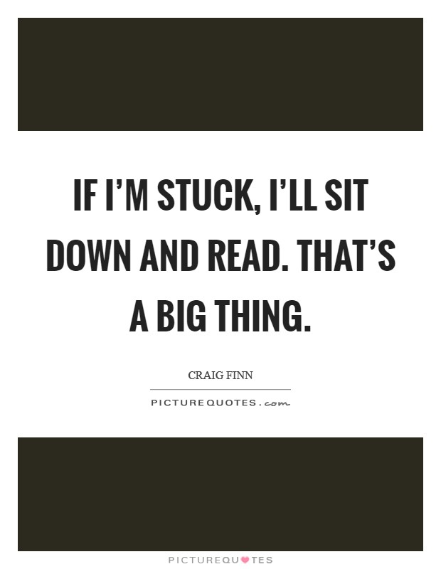 If I'm stuck, I'll sit down and read. That's a big thing Picture Quote #1