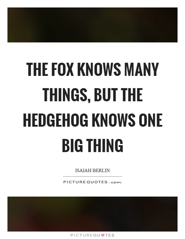 The fox knows many things, but the hedgehog knows one big thing Picture Quote #1
