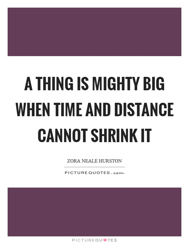 A thing is mighty big when time and distance cannot shrink it Picture Quote #1