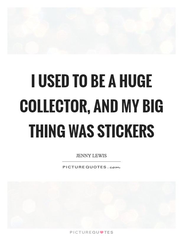I used to be a huge collector, and my big thing was stickers Picture Quote #1